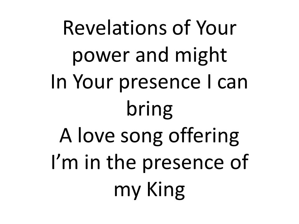 Revelations of Your power and might In Your presence I can bring A love song offering I'm in the presence of my King