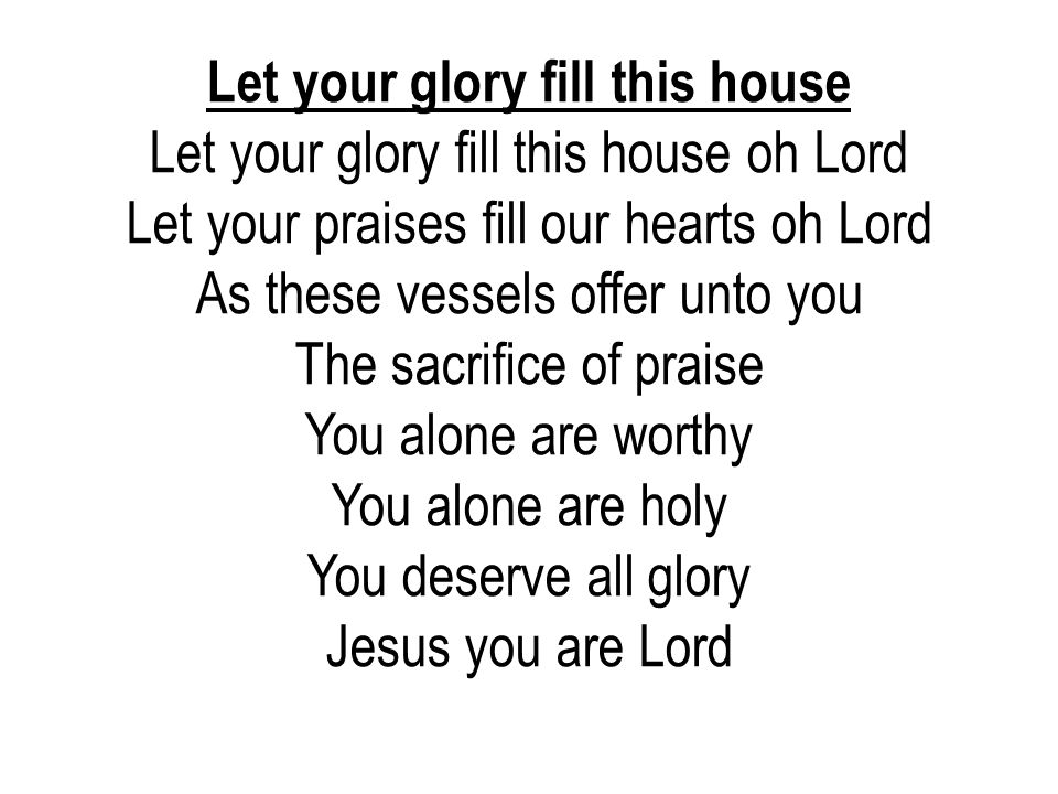 Let your glory fill this house Let your glory fill this house oh Lord Let your praises fill our hearts oh Lord As these vessels offer unto you The sac