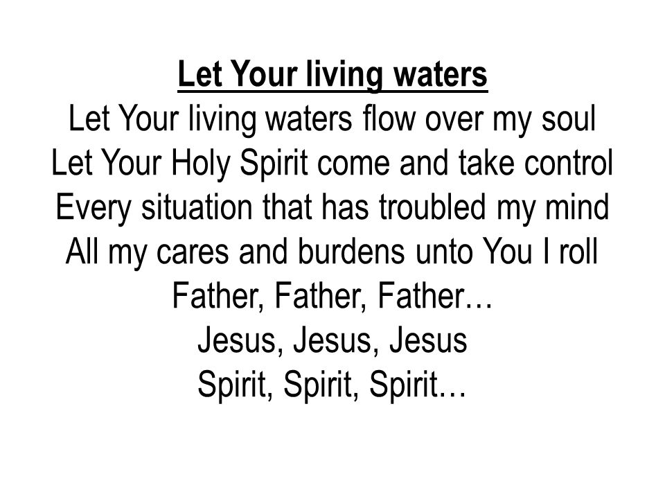 Let Your living waters Let Your living waters flow over my soul Let Your Holy Spirit come and take control Every situation that has troubled my mind A