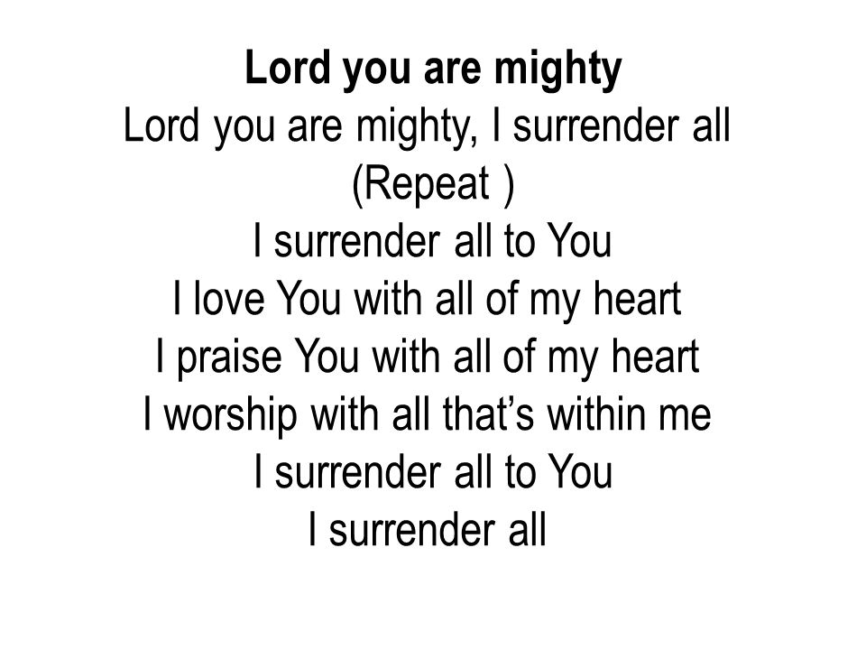 Lord you are mighty Lord you are mighty, I surrender all (Repeat ) I surrender all to You I love You with all of my heart I praise You with all of my