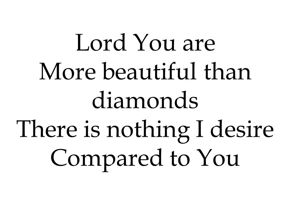 Lord You are More beautiful than diamonds There is nothing I desire Compared to You