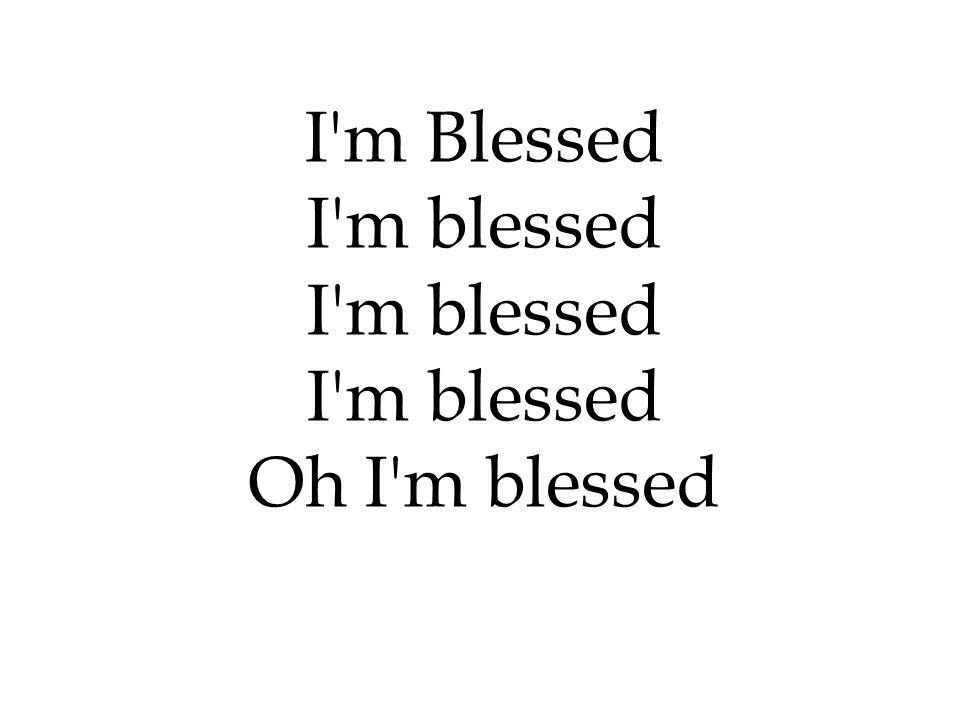 I'm Blessed I'm blessed Oh I'm blessed