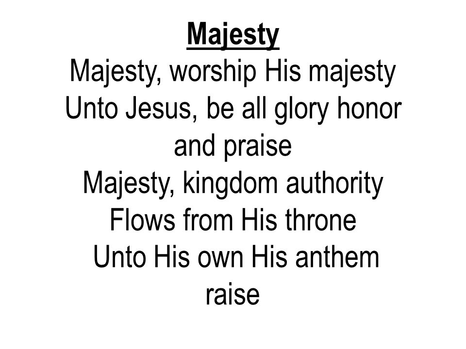 Majesty Majesty, worship His majesty Unto Jesus, be all glory honor and praise Majesty, kingdom authority Flows from His throne Unto His own His anthe
