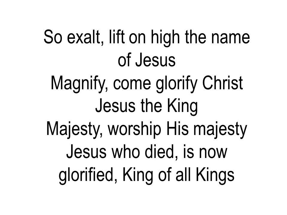 So exalt, lift on high the name of Jesus Magnify, come glorify Christ Jesus the King Majesty, worship His majesty Jesus who died, is now glorified, Ki