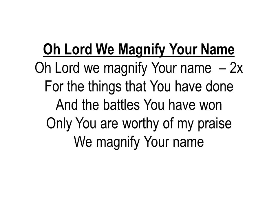 Oh Lord We Magnify Your Name Oh Lord we magnify Your name – 2x For the things that You have done And the battles You have won Only You are worthy of m