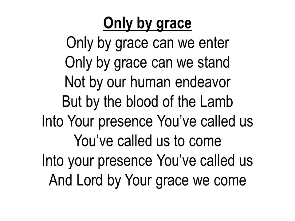 Only by grace Only by grace can we enter Only by grace can we stand Not by our human endeavor But by the blood of the Lamb Into Your presence You've c