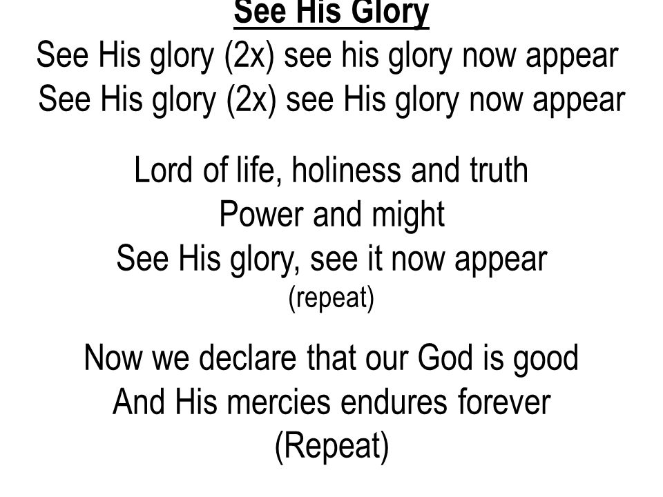 See His Glory See His glory (2x) see his glory now appear See His glory (2x) see His glory now appear Lord of life, holiness and truth Power and might