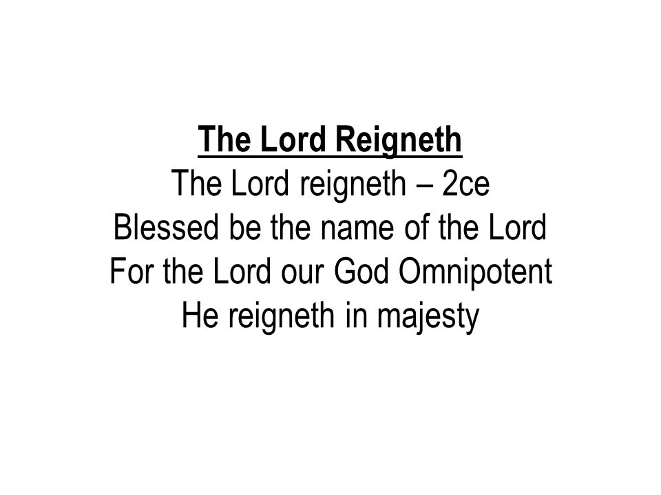 The Lord Reigneth The Lord reigneth – 2ce Blessed be the name of the Lord For the Lord our God Omnipotent He reigneth in majesty