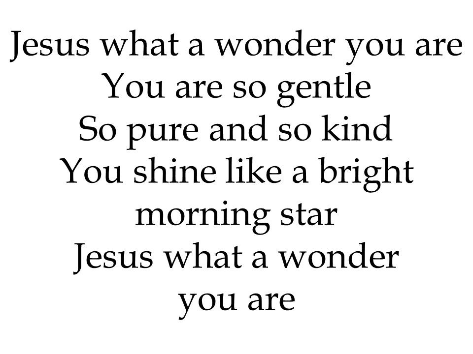 You are so gentle So pure and so kind You shine like a bright morning star Jesus what a wonder you are