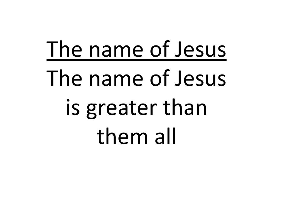 The name of Jesus The name of Jesus is greater than them all