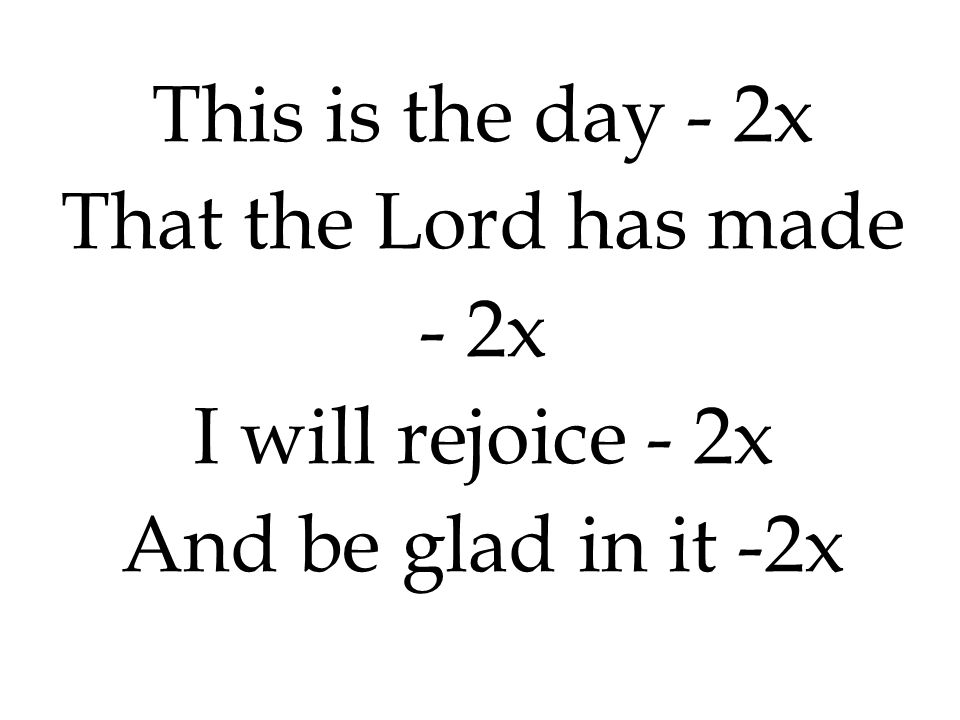 This is the day - 2x That the Lord has made - 2x I will rejoice - 2x And be glad in it -2x