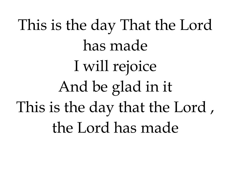 This is the day That the Lord has made I will rejoice And be glad in it This is the day that the Lord, the Lord has made