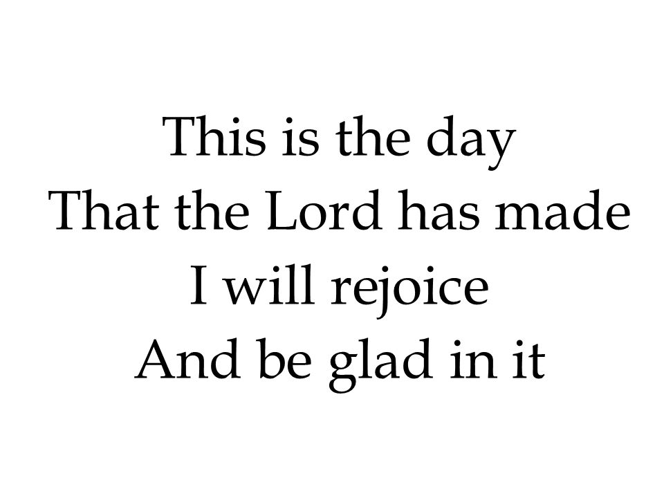 This is the day That the Lord has made I will rejoice And be glad in it