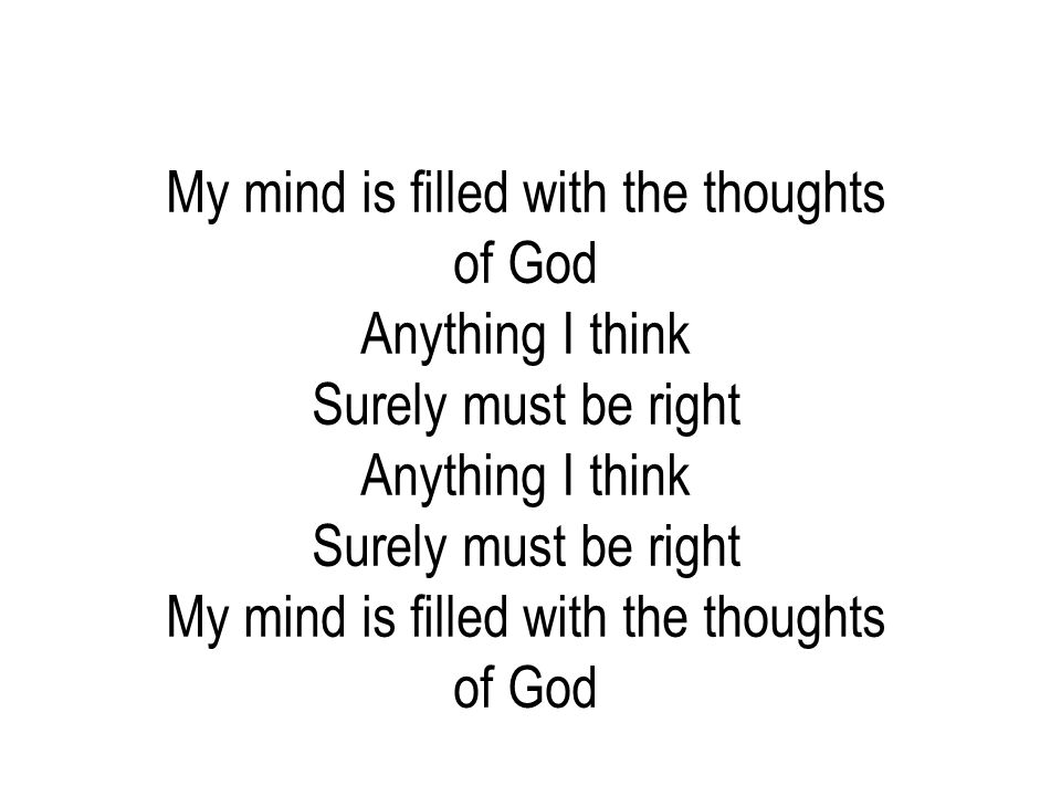 My mind is filled with the thoughts of God Anything I think Surely must be right Anything I think Surely must be right My mind is filled with the thou