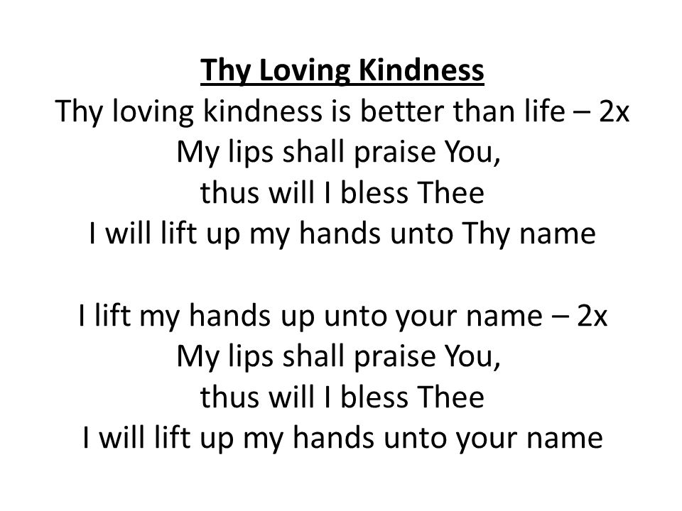 Thy Loving Kindness Thy loving kindness is better than life – 2x My lips shall praise You, thus will I bless Thee I will lift up my hands unto Thy nam