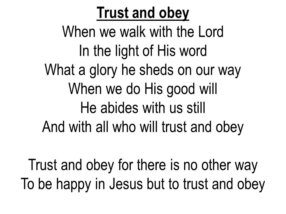 Trust and obey When we walk with the Lord In the light of His word What a glory he sheds on our way When we do His good will He abides with us still A
