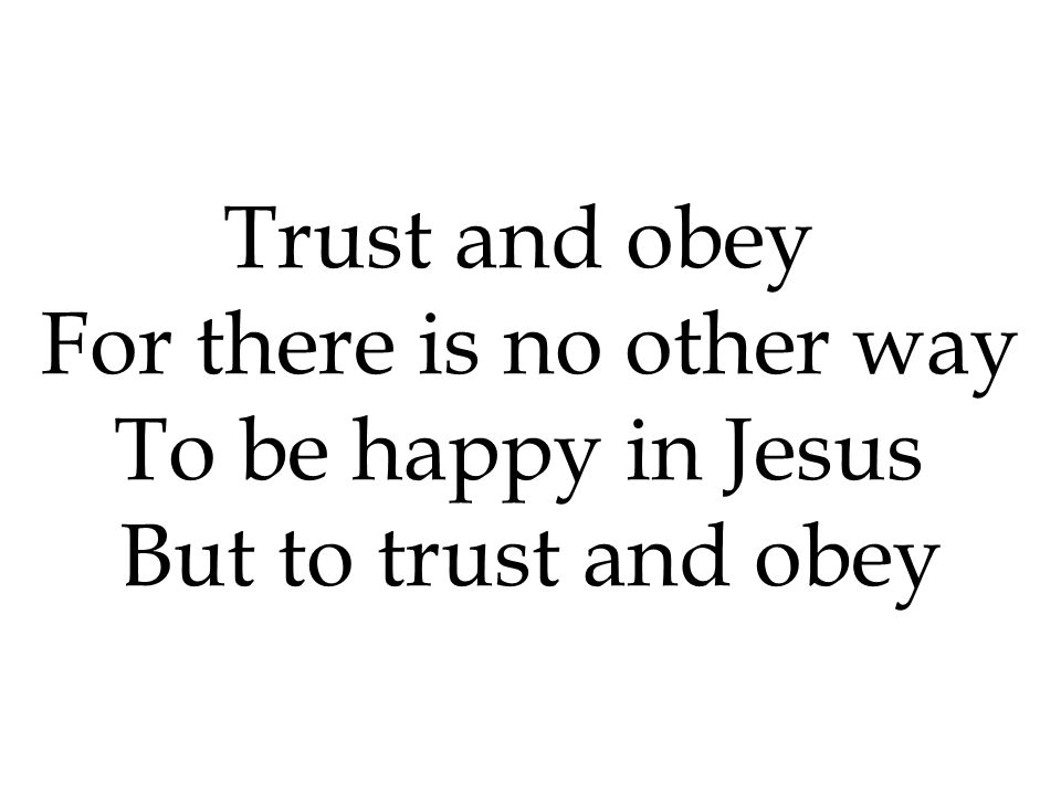 Trust and obey For there is no other way To be happy in Jesus But to trust and obey