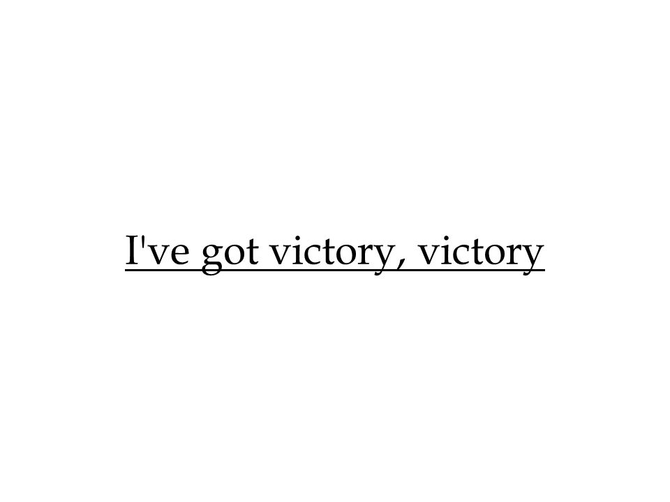 I've got victory, victory