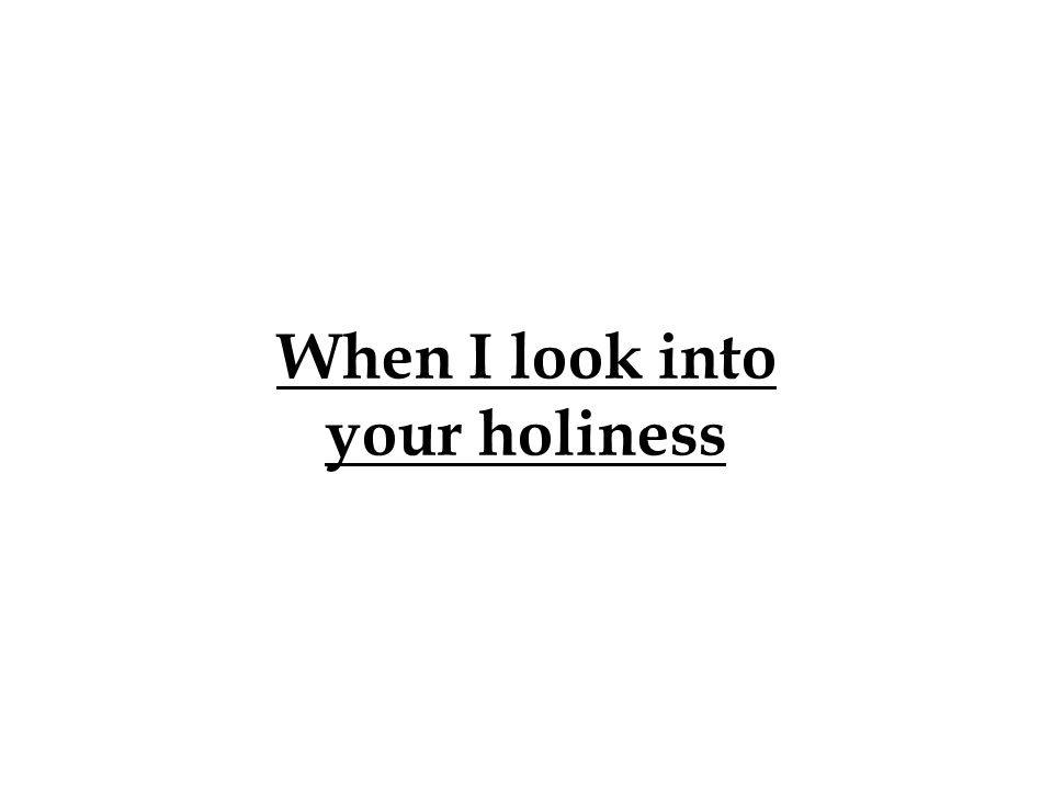 When I look into your holiness