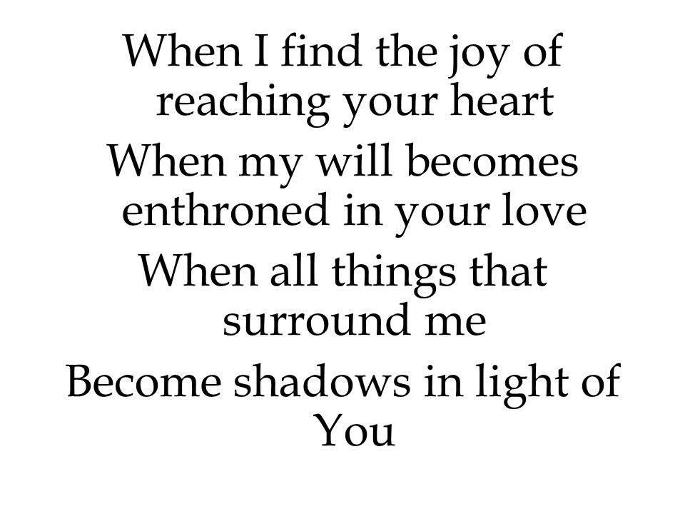 When I find the joy of reaching your heart When my will becomes enthroned in your love When all things that surround me Become shadows in light of You