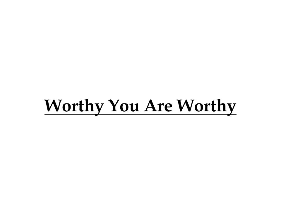 Worthy You Are Worthy