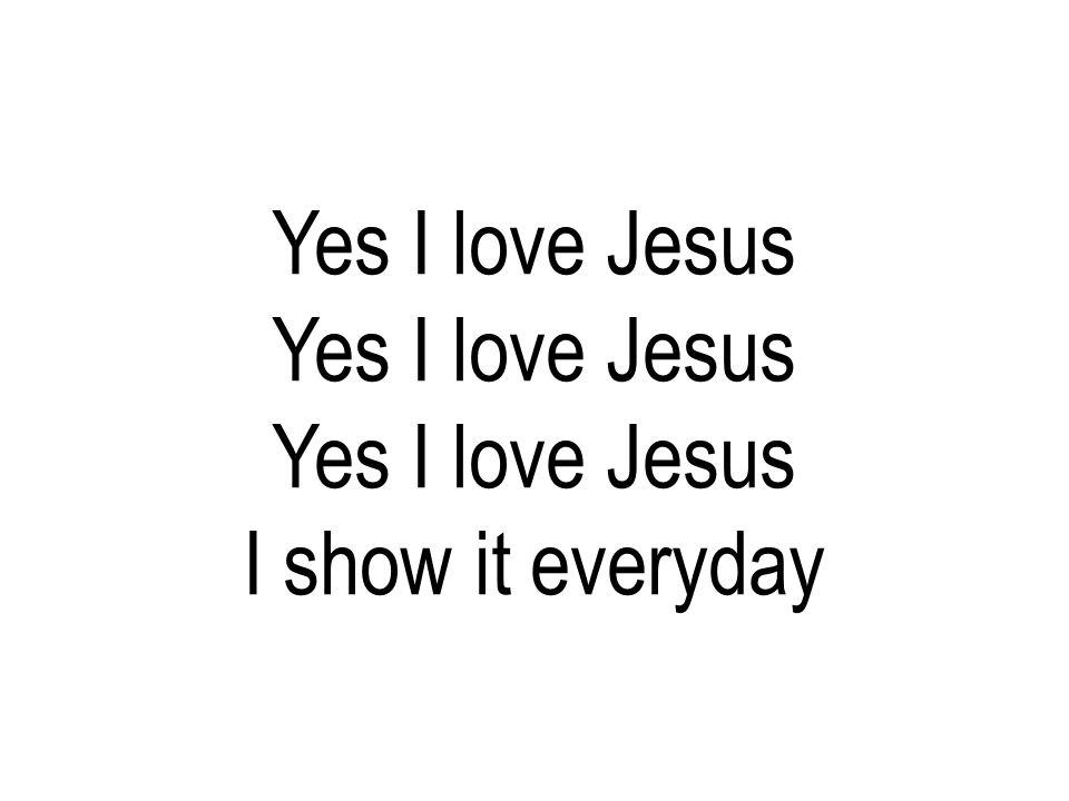 Yes I love Jesus I show it everyday