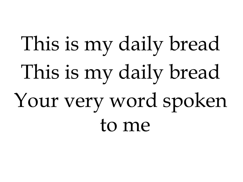 This is my daily bread Your very word spoken to me