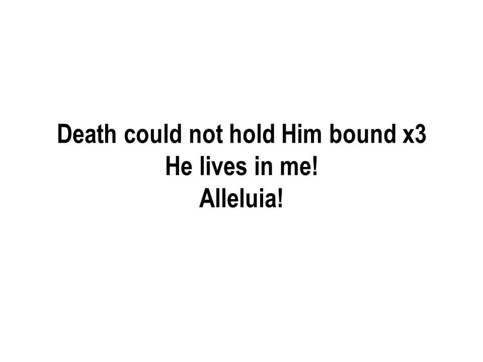 Death could not hold Him bound x3 He lives in me! Alleluia!