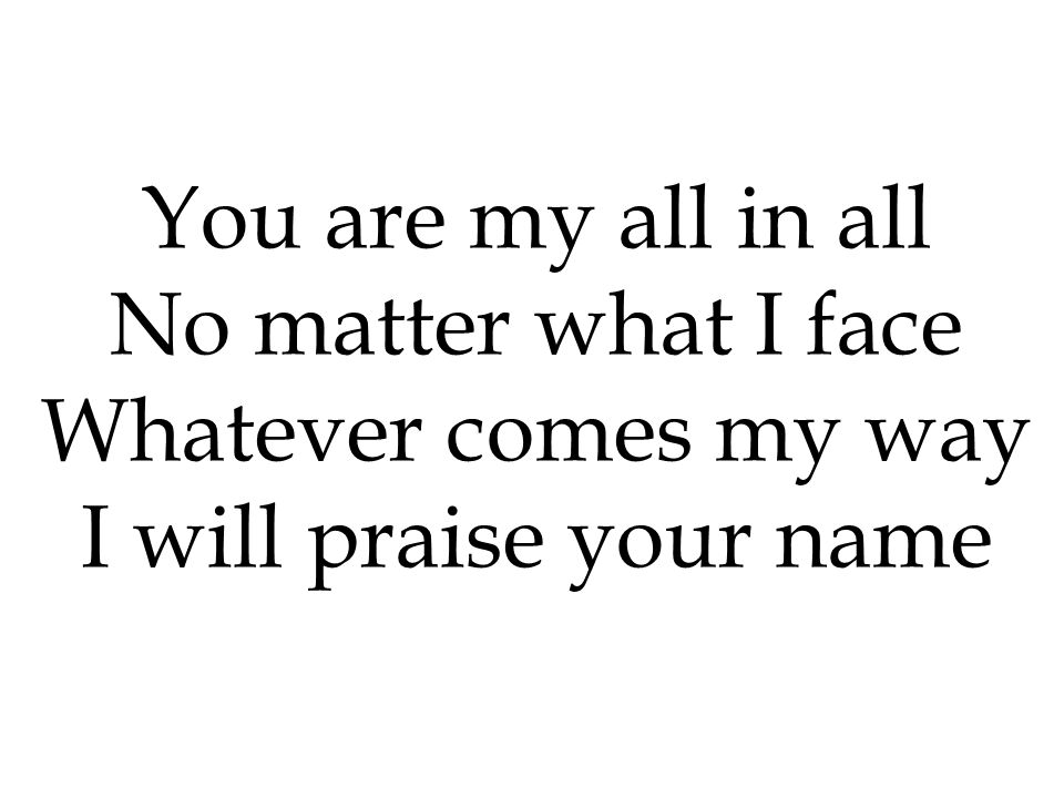 You are my all in all No matter what I face Whatever comes my way I will praise your name