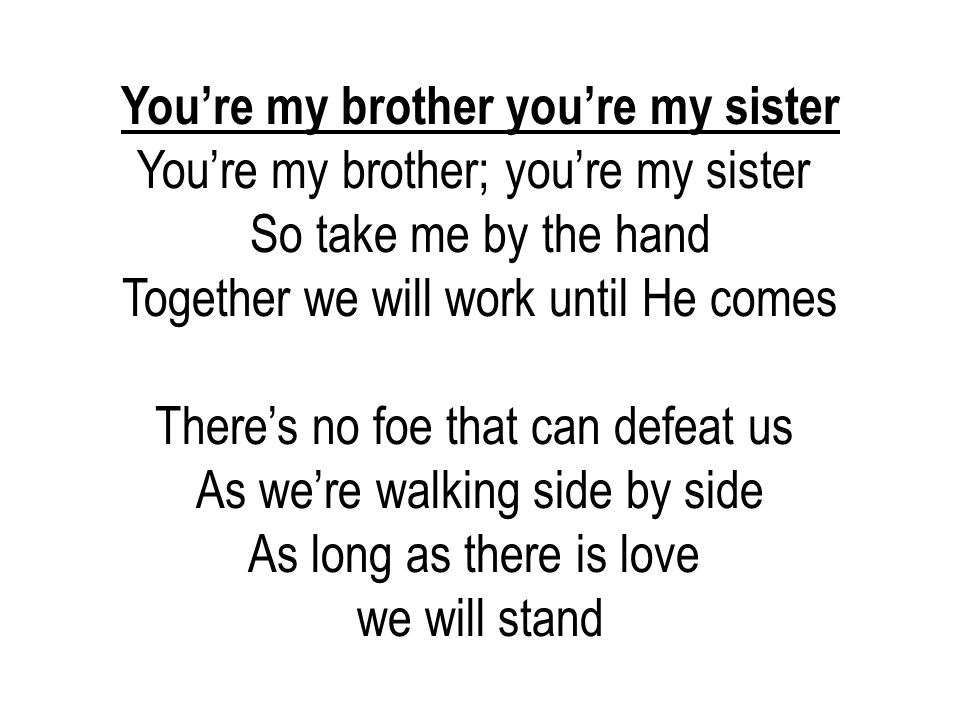 You're my brother you're my sister You're my brother; you're my sister So take me by the hand Together we will work until He comes There's no foe that