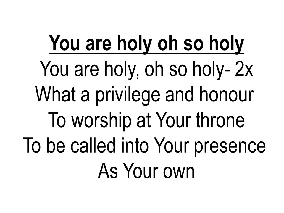 You are holy oh so holy You are holy, oh so holy- 2x What a privilege and honour To worship at Your throne To be called into Your presence As Your own