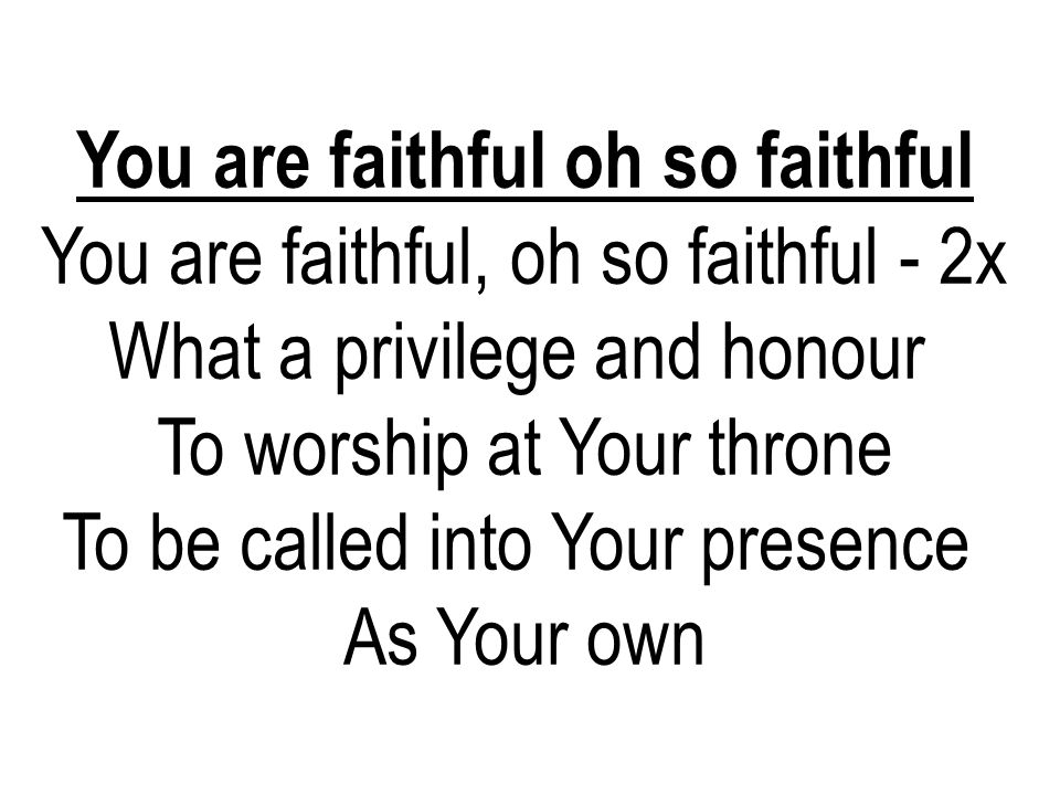 You are faithful oh so faithful You are faithful, oh so faithful - 2x What a privilege and honour To worship at Your throne To be called into Your pre