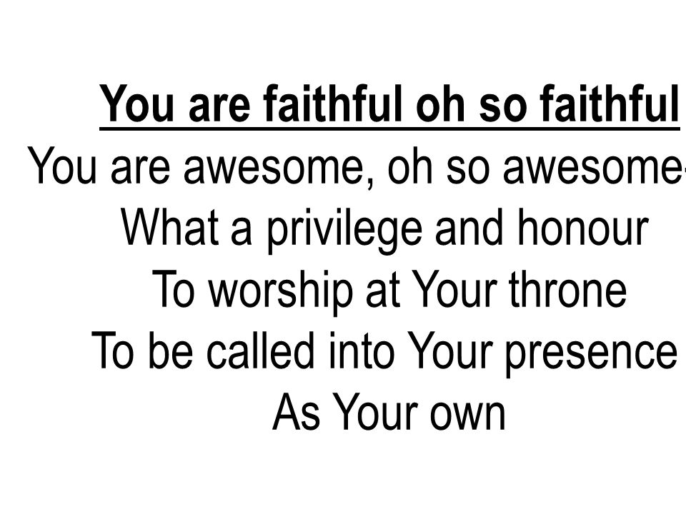 You are faithful oh so faithful You are awesome, oh so awesome- 2x What a privilege and honour To worship at Your throne To be called into Your presen