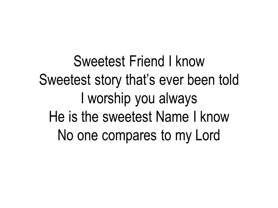 Sweetest Friend I know Sweetest story that's ever been told I worship you always He is the sweetest Name I know No one compares to my Lord