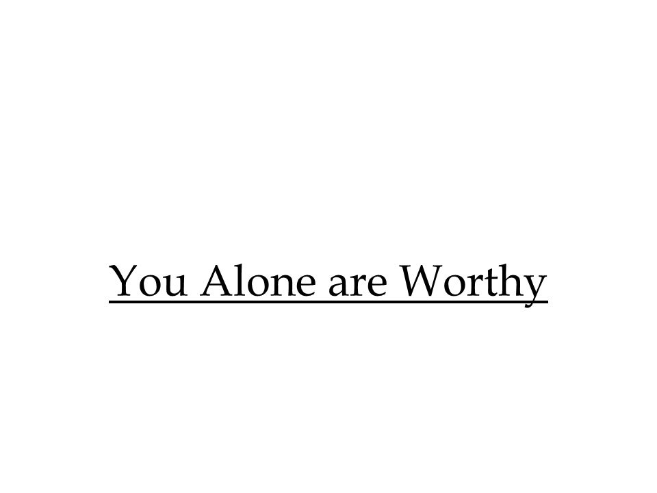 You Alone are Worthy
