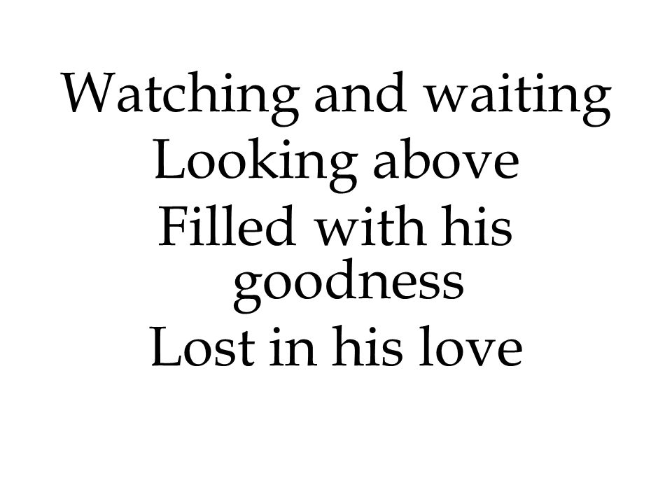Watching and waiting Looking above Filled with his goodness Lost in his love
