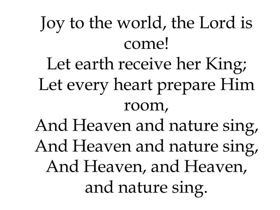 Joy to the world, the Lord is come! Let earth receive her King; Let every heart prepare Him room, And Heaven and nature sing, And Heaven and nature si