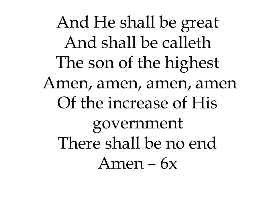 And He shall be great And shall be calleth The son of the highest Amen, amen, amen, amen Of the increase of His government There shall be no end Amen