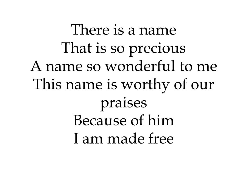There is a name That is so precious A name so wonderful to me This name is worthy of our praises Because of him I am made free