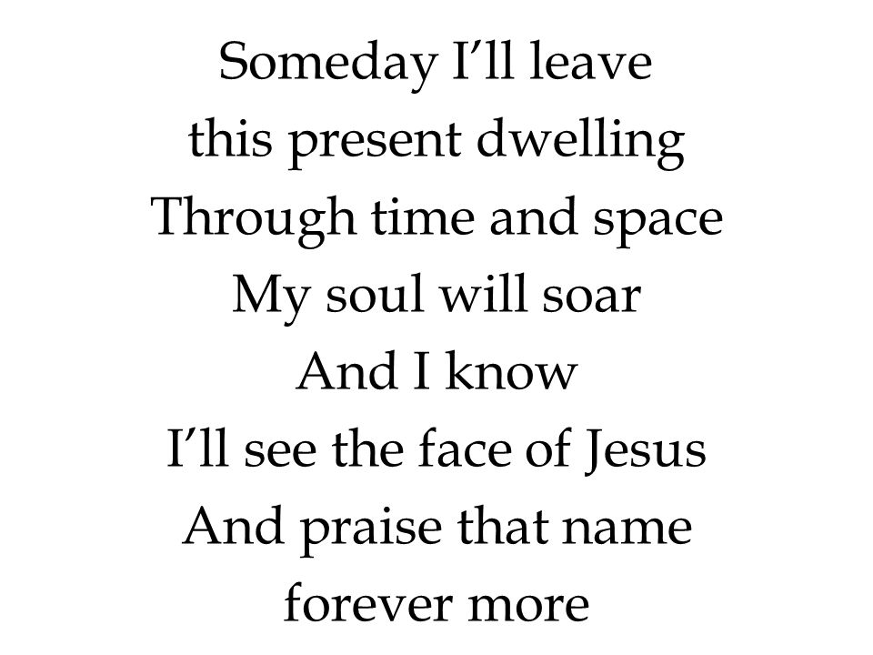 Someday I'll leave this present dwelling Through time and space My soul will soar And I know I'll see the face of Jesus And praise that name forever m