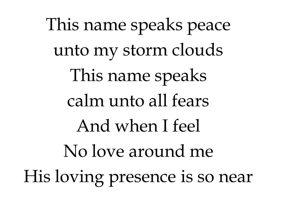 This name speaks peace unto my storm clouds This name speaks calm unto all fears And when I feel No love around me His loving presence is so near