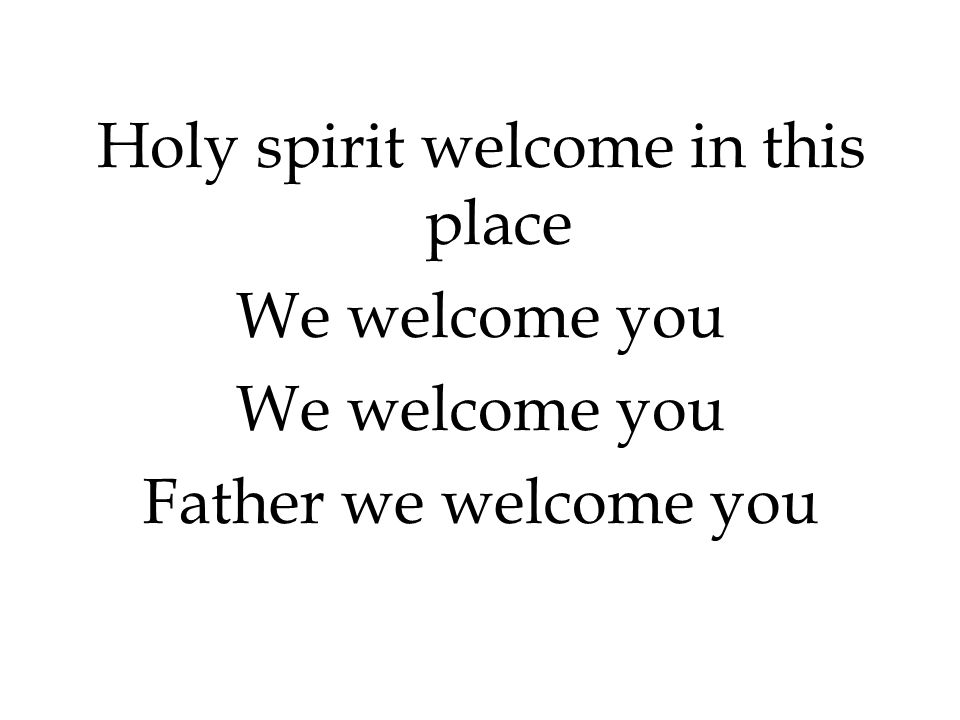 Holy spirit welcome in this place We welcome you Father we welcome you