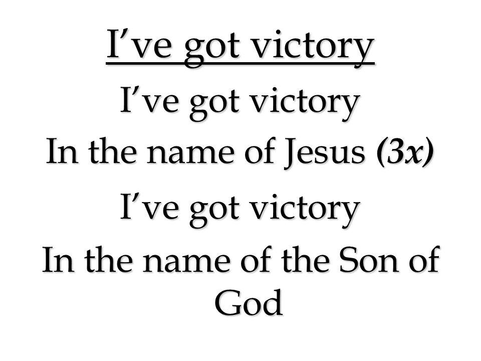 I've got victory In the name of Jesus (3x)  I've got victory In the name of the Son of God