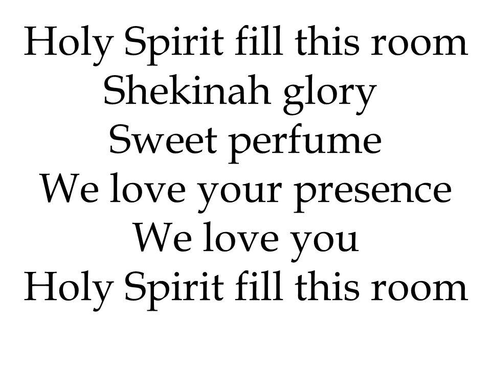 Shekinah glory Sweet perfume We love your presence We love you Holy Spirit fill this room