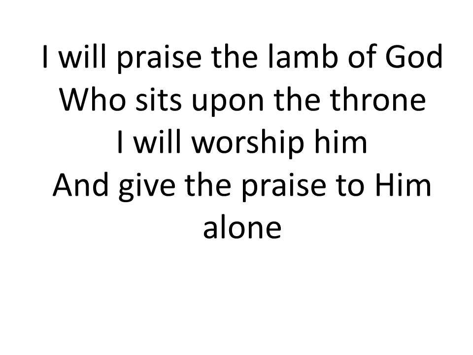 I will praise the lamb of God Who sits upon the throne I will worship him And give the praise to Him alone