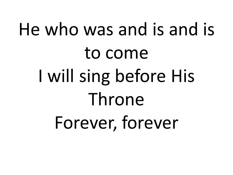 He who was and is and is to come I will sing before His Throne Forever, forever