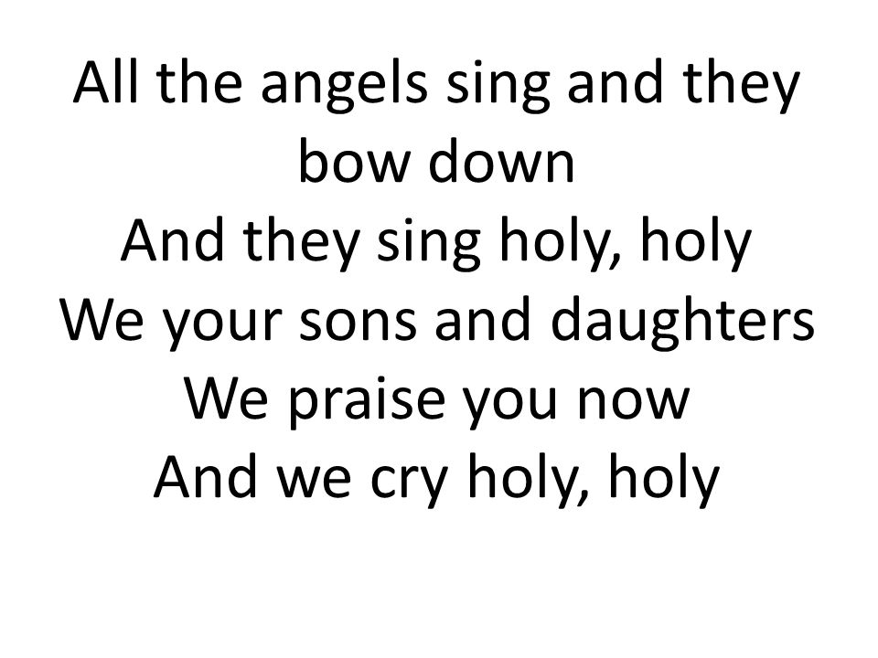 All the angels sing and they bow down And they sing holy, holy We your sons and daughters We praise you now And we cry holy, holy