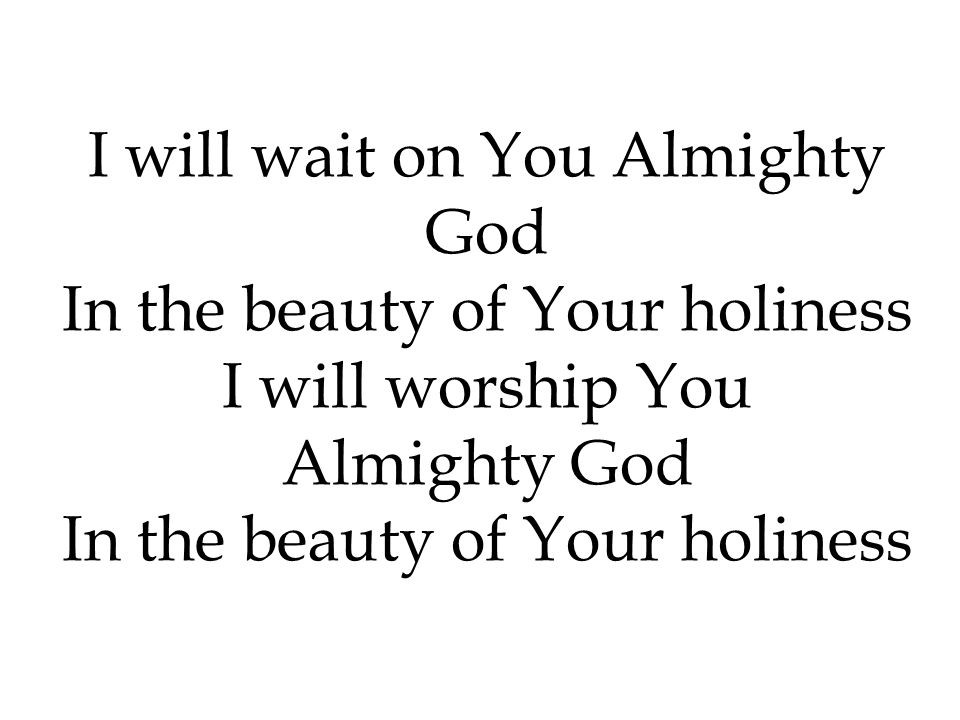 I will wait on You Almighty God In the beauty of Your holiness I will worship You Almighty God In the beauty of Your holiness