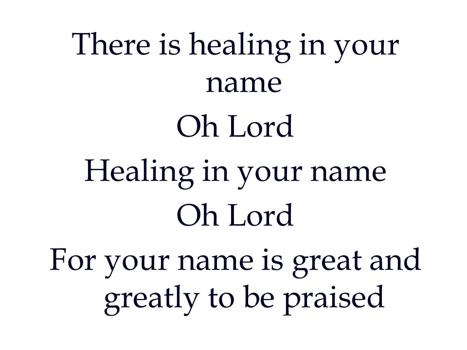 There is healing in your name Oh Lord Healing in your name Oh Lord For your name is great and greatly to be praised