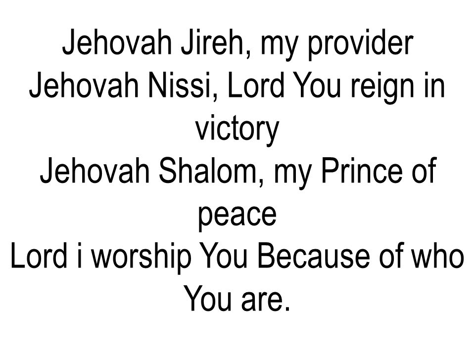 Jehovah Jireh, my provider Jehovah Nissi, Lord You reign in victory Jehovah Shalom, my Prince of peace Lord i worship You Because of who You are.